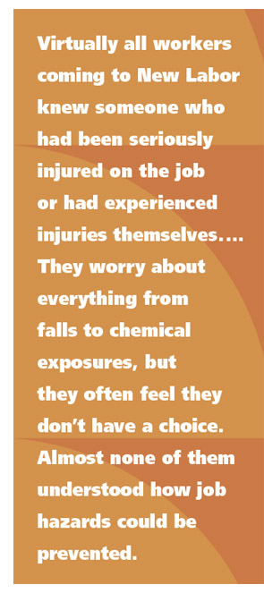 Virtually all workers coming to New Labor knew someone who had been seriously injured on the job or had experienced injuries themselves.  They worry about everything from falls to chemical exposures, but they often feel they don't have a choice. Almost none of them understood how job hazards could be prevented.