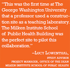 "quote:""This was the first time at The George Washington University that a professor used a construction site as a teaching laboratory. The Milken Institute School of Public Health Building was the perfect site to pilot this collaboration."" –Lucy Lowenthal, study advisor project manager, office of the dean, Milken Institute School of Public Health"