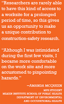 "quote: ""Researchers are rarely able to have this kind of access to a worksite for a prolonged period of time, so this gives us an opportunity to make a unique contribution to construction-safety research. Project Principal Investigator Dr. Melissa Perry, Site Superintendent Mike Whitmore, and Student Researcher Amanda McQueen at the construction site. ""Although I was intimidated during the first few visits, I became more comfortable on the work site and more accustomed to pinpointing hazards."" –Amanda McQueen mph student milken institute school of public health department of environmental and occupational health"