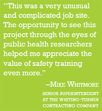 "quote: ""This was a very unusual and complicated job site. The opportunity to see this project through the eyes of public health researchers helped me appreciate the valuse of safety training even more."" - Mike Whitmore (Senior superintendent at the whiting-turner contracting company)"